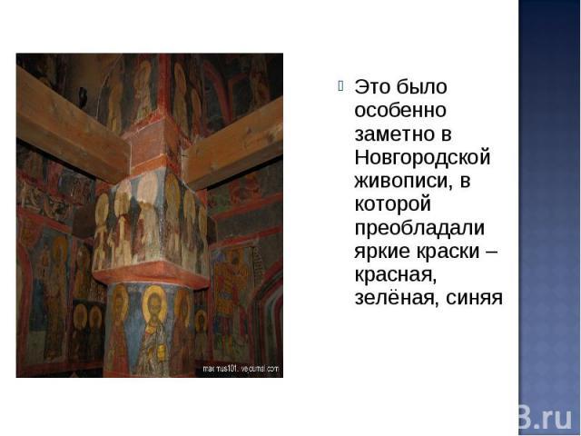 Это было особенно заметно в Новгородской живописи, в которой преобладали яркие краски – красная, зелёная, синяя