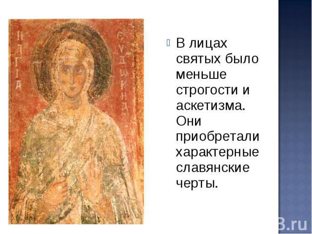 В лицах святых было меньше строгости и аскетизма. Они приобретали характерные славянские черты.