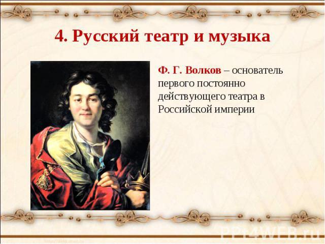 4. Русский театр и музыка Ф. Г. Волков – основатель первого постоянно действующего театра в Российской империи