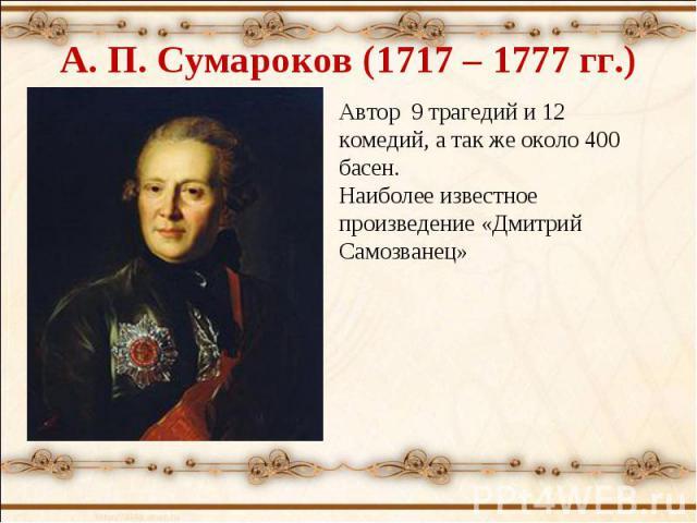 А. П. Сумароков (1717 – 1777 гг.) Автор 9 трагедий и 12 комедий, а так же около 400 басен. Наиболее известное произведение «Дмитрий Самозванец»