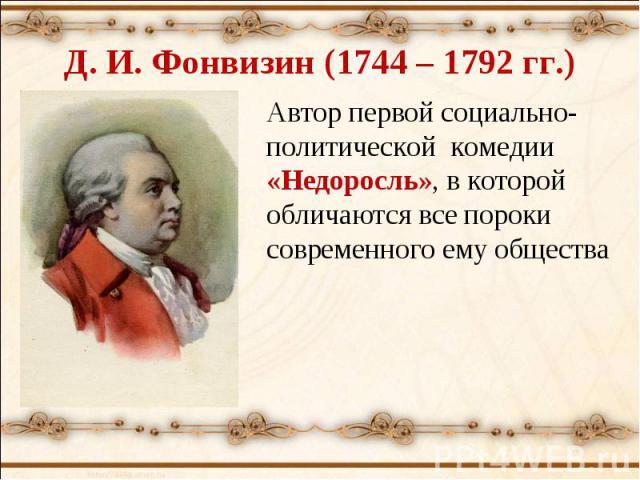 Д. И. Фонвизин (1744 – 1792 гг.) Автор первой социально-политической комедии «Недоросль», в которой обличаются все пороки современного ему общества