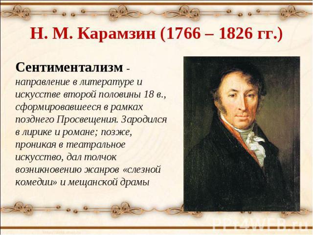 Н. М. Карамзин (1766 – 1826 гг.) Сентиментализм - направление в литературе и искусстве второй половины 18 в., сформировавшееся в рамках позднего Просвещения. Зародился в лирике и романе; позже, проникая в театральное искусство, дал толчок возникнове…