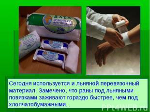 Сегодня используется и льняной перевязочный материал. Замечено, что раны под льн