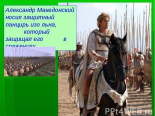 Александр Македонский носил защитный панцирь изо льна, который защищал его в сра