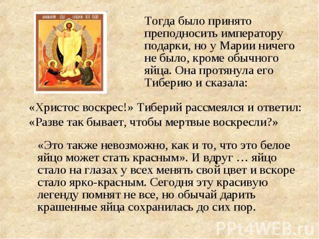 Тогда было принято преподносить императору подарки, но у Марии ничего не было, кроме обычного яйца. Она протянула его Тиберию и сказала: «Христос воскрес!» Тиберий рассмеялся и ответил: «Разве так бывает, чтобы мертвые воскресли?» «Это также невозмо…
