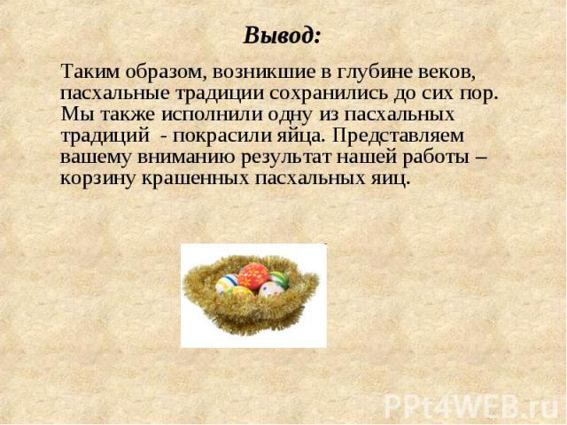 Вывод: Таким образом, возникшие в глубине веков, пасхальные традиции сохранились до сих пор. Мы также исполнили одну из пасхальных традиций - покрасили яйца. Представляем вашему вниманию результат нашей работы – корзину крашенных пасхальных яиц.