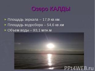 Озеро КАЛДЫ Площадь зеркала – 17,9 кв.км. Площадь водосбора – 54,6 кв.км Объем в