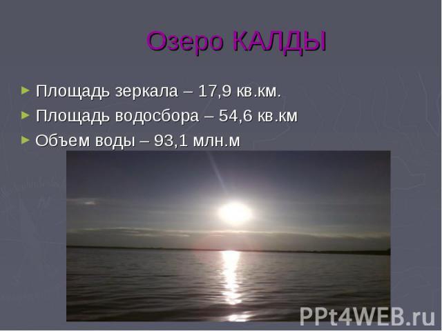 Озеро КАЛДЫ Площадь зеркала – 17,9 кв.км. Площадь водосбора – 54,6 кв.км Объем воды – 93,1 млн.м