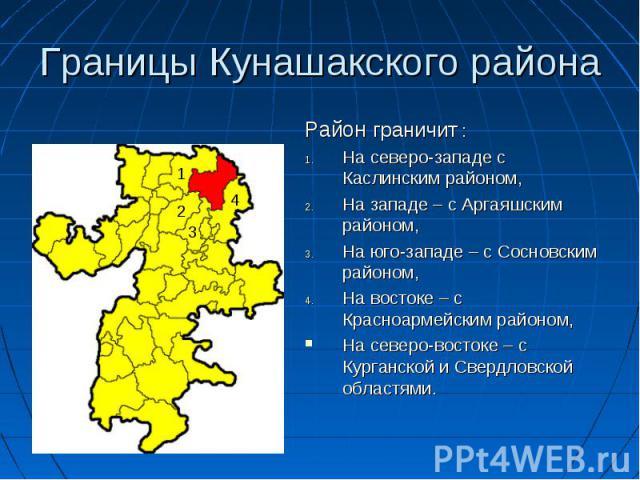 Границы Кунашакского района Район граничит : На северо-западе с Каслинским районом, На западе – с Аргаяшским районом, На юго-западе – с Сосновским районом, На востоке – с Красноармейским районом, На северо-востоке – с Курганской и Свердловской областями.
