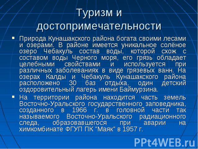 Туризм и достопримечательности Природа Кунашакского района богата своими лесами и озерами. В районе имеется уникальное солёное озеро Чебакуль состав воды, которой схож с составом воды Черного моря, его грязь обладает целебными свойствами и используе…