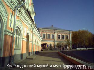 Краеведческий музей и музей купечества
