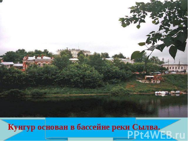 Кунгур основан в бассейне реки Сылва.