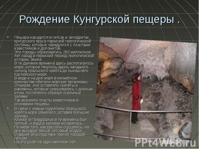 Рождение Кунгурской пещеры . Пещера находится в гипсах и ангидритах кунгурского яруса пермской геологической системы, которые чередуются с пластами известняков и доломитов. Эти породы образовались 260 миллионов лет назад в пермский период геологичес…
