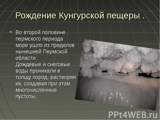 Рождение Кунгурской пещеры . Во второй половине пермского периода море ушло из пределов нынешней Пермской области. Дождевые и снеговые воды проникали в толщу пород, растворяя их, создавая при этом многочисленные пустоты.