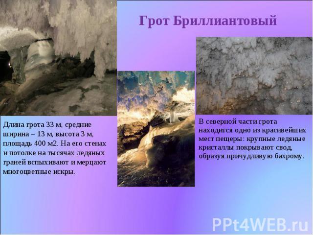 Грот Бриллиантовый Длина грота 33 м, средние ширина – 13 м, высота 3 м, площадь 400 м2. На его стенах и потолке на тысячах ледяных граней вспыхивают и мерцают многоцветные искры. В северной части грота находится одно из красивейших местпещеры: круп…