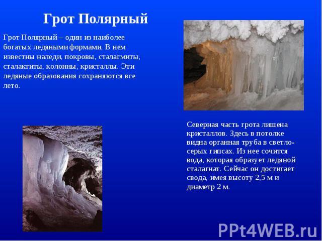 Грот Полярный Грот Полярный – один из наиболее богатых ледяными формами. В нем известны наледи, покровы, сталагмиты, сталактиты, колонны, кристаллы. Эти ледяные образования сохраняются все лето. Северная часть грота лишена кристаллов. Здесь в потолк…