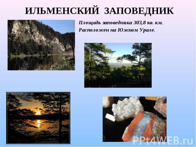 ИЛЬМЕНСКИЙ ЗАПОВЕДНИК Площадь заповедника 303,8 кв. км. Расположен на Южном Урале.