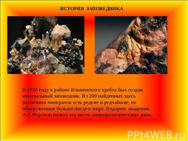 ИСТОРИЯ ЗАПОВЕДНИКА В 1920 году в районе Ильменского хребта был создан минеральный заповедник. Из 200 найденных здесь различных минералов есть редкие и редчайшие, не обнаруженные больше нигде в мире. Недаром академик А.Е.Ферсман назвал это место «ми…