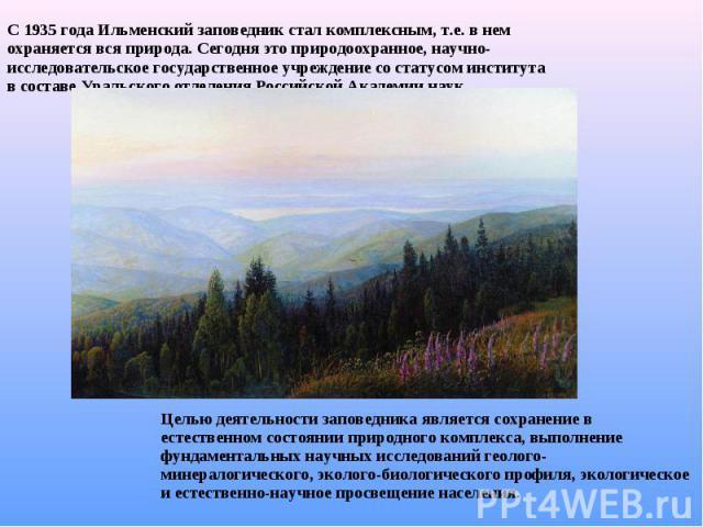С 1935 года Ильменский заповедник стал комплексным, т.е. в нем охраняется вся природа. Сегодня это природоохранное, научно-исследовательское государственное учреждение со статусом института в составе Уральского отделения Российской Академии наук. Це…