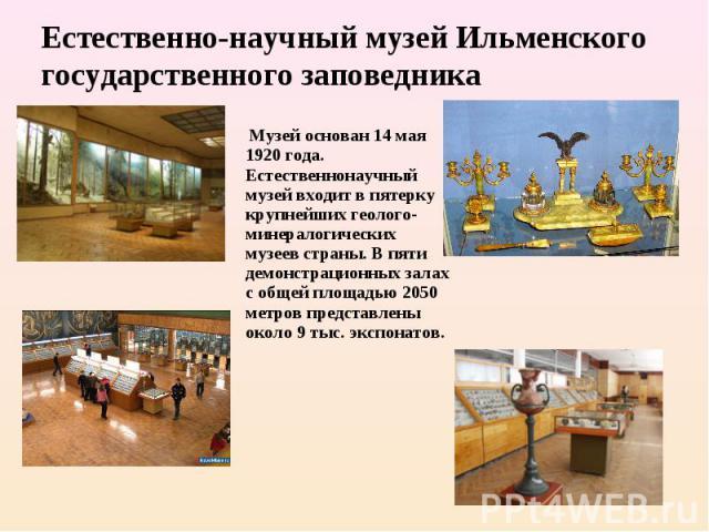 Естественно-научный музей Ильменского государственного заповедника Музей основан 14 мая 1920 года. Естественнонаучный музей входит в пятерку крупнейших геолого-минералогических музеев страны. В пяти демонстрационных залах с общей площадью 2050 метр…
