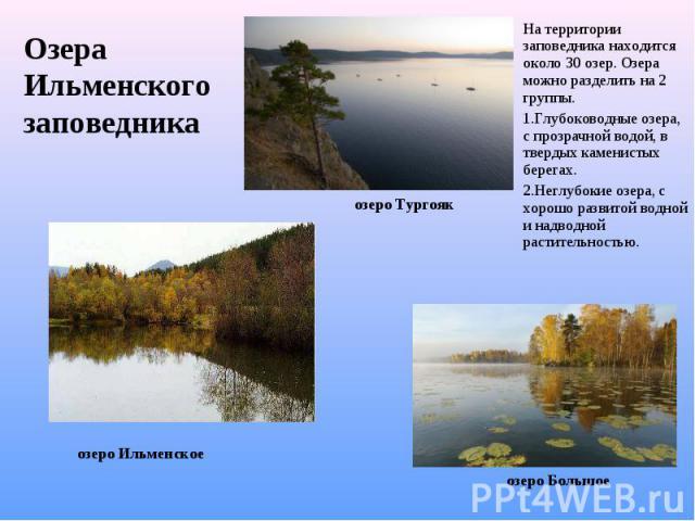 Озера Ильменского заповедника На территории заповедника находится около 30 озер. Озера можно разделить на 2 группы. Глубоководные озера, с прозрачной водой, в твердых каменистых берегах. Неглубокие озера, с хорошо развитой водной и надводной растит…