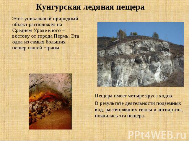 Кунгурская ледяная пещера Этот уникальный природный объект расположен на Среднем Урале к юго –востоку от города Пермь. Эта одна из самых больших пещер нашей страны. Пещера имеет четыре яруса ходов. В результате деятельности подземных вод, растворявш…