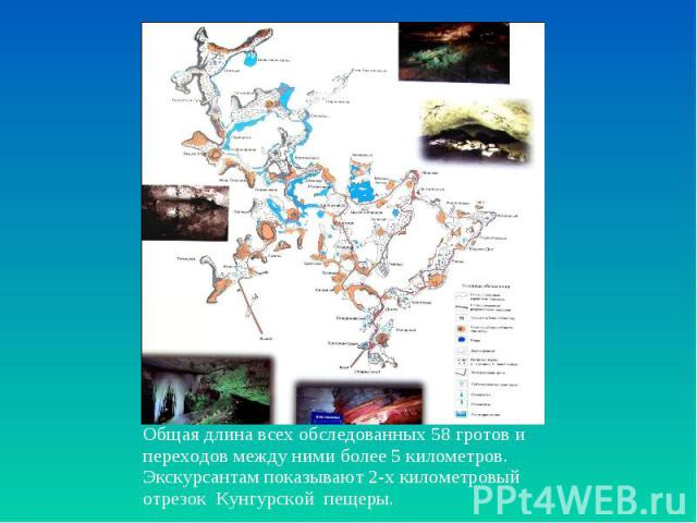 Общая длина всех обследованных 58 гротов и переходов между ними более 5 километров. Экскурсантам показывают 2-х километровый отрезок Кунгурской пещеры.
