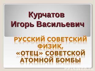 Курчатов Игорь Васильевич русский советский физик, «отец» советской атомной бомб