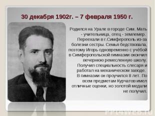 30 декабря 1902г. – 7 февраля 1950 г. Родился на Урале в городе Сим. Мать - учит
