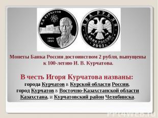 Монеты Банка России достоинством 2 рубля, выпущены к 100-летию И. В. Курчатова.