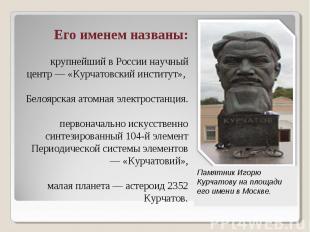 Его именем названы: крупнейший в России научный центр — «Курчатовский институт»,