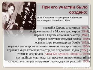 При его участии было создано: И. В. Курчатов — сотрудник Радиевого института. Се