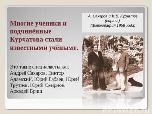 А.Сахаров и И.В.Курчатов (справа) (фотография1958 года) Многие ученики и подч