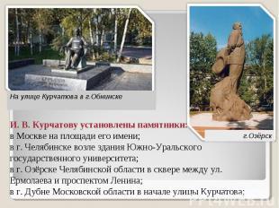 На улице Курчатова в г.Обнинске И. В. Курчатову установлены памятники: в Москве