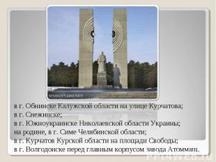 в г. Обнинске Калужской области на улице Курчатова; в г. Снежинске; в г. Южноукр
