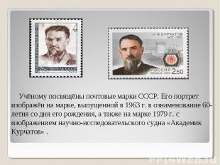 Учёному посвящёны почтовые марки СССР. Его портрет изображён на марке, выпущенно