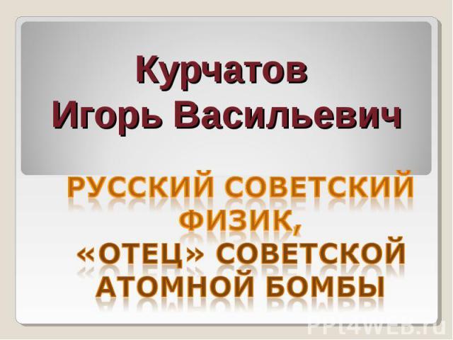 Курчатов Игорь Васильевич русский советский физик, «отец» советской атомной бомбы