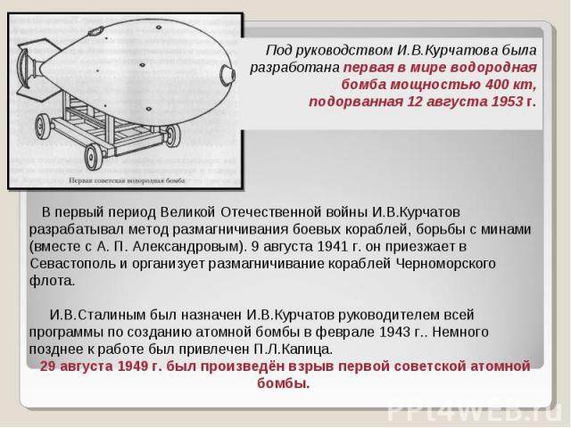 Под руководством И.В.Курчатова была разработана первая в мире водородная бомба мощностью 400кт, подорванная 12 августа 1953 г. В первый период Великой Отечественной войны И.В.Курчатов разрабатывал метод размагничивания боевых кораблей, борьбы с мин…