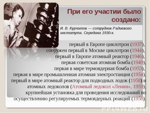 При его участии было создано: И. В. Курчатов — сотрудник Радиевого института. Середина 1930-х. первый в Европе циклотрон (1937), сооружен первый в Москве циклотрон (1944), первый в Европе атомный реактор (1946), первая советская атомная бомба (1949)…