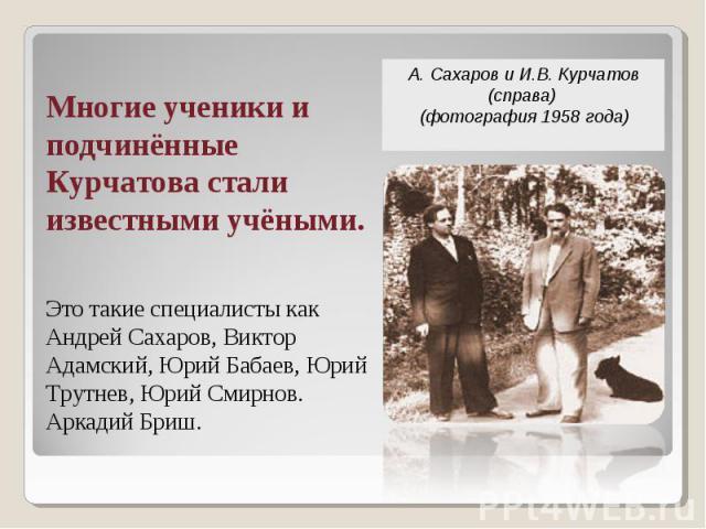 А.Сахаров и И.В.Курчатов (справа) (фотография1958 года) Многие ученики и подчинённые Курчатова стали известными учёными. Это такие специалисты как Андрей Сахаров, Виктор Адамский, Юрий Бабаев, Юрий Трутнев, Юрий Смирнов. Аркадий Бриш.