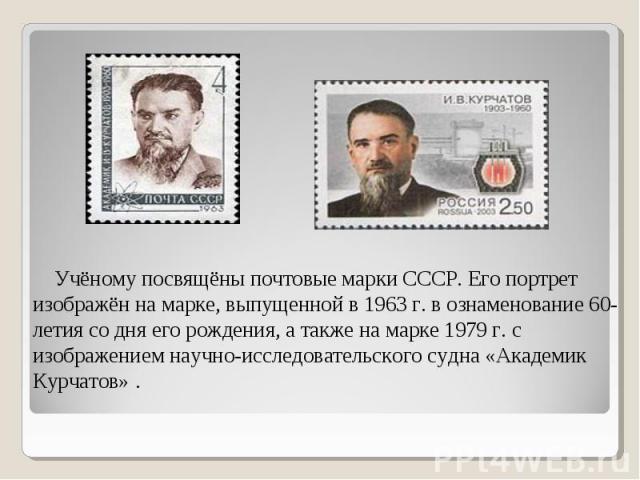 Учёному посвящёны почтовые марки СССР. Его портрет изображён на марке, выпущенной в 1963 г. в ознаменование 60-летия со дня его рождения, а также на марке 1979 г. с изображением научно-исследовательского судна «Академик Курчатов» .