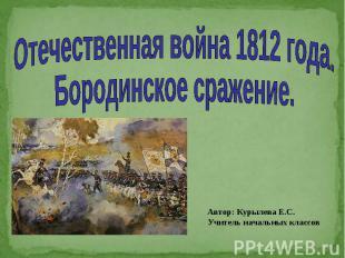 Отечественная война 1812 года. Бородинское сражение Автор: Курылева Е.С. Учитель