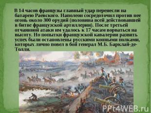В 14 часов французы главный удар перенесли на батарею Раевского. Наполеон сосред