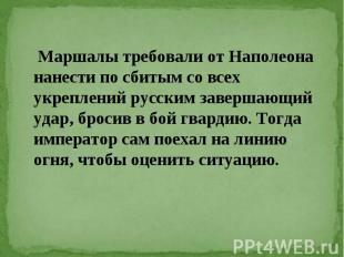 Маршалы требовали от Наполеона нанести по сбитым со всех укреплений русским заве