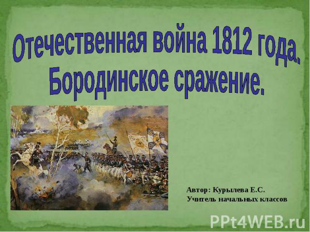 Отечественная война 1812 года. Бородинское сражение Автор: Курылева Е.С. Учитель начальных классов