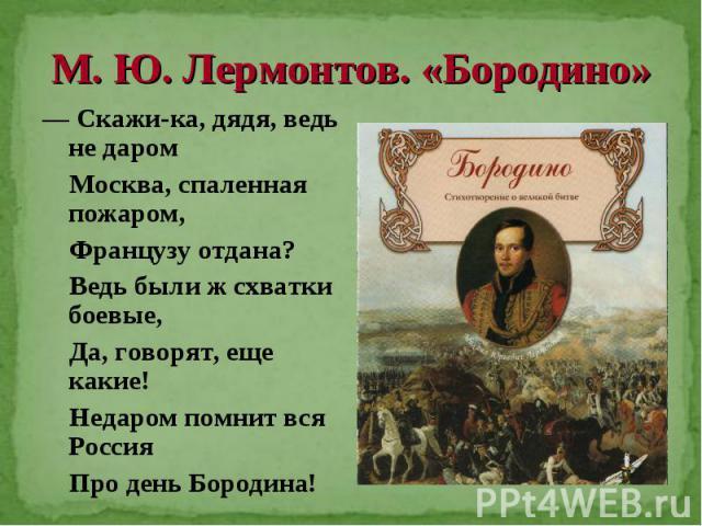 М. Ю. Лермонтов. «Бородино» — Скажи-ка, дядя, ведь не даром Москва, спаленная пожаром, Французу отдана? Ведь были ж схватки боевые, Да, говорят, еще какие! Недаром помнит вся Россия Про день Бородина!