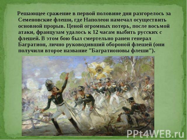 Решающее сражение в первой половине дня разгорелось за Семеновские флеши, где Наполеон намечал осуществить основной прорыв. Ценой огромных потерь, после восьмой атаки, французам удалось к 12 часам выбить русских с флешей. В этом бою был смертельно р…