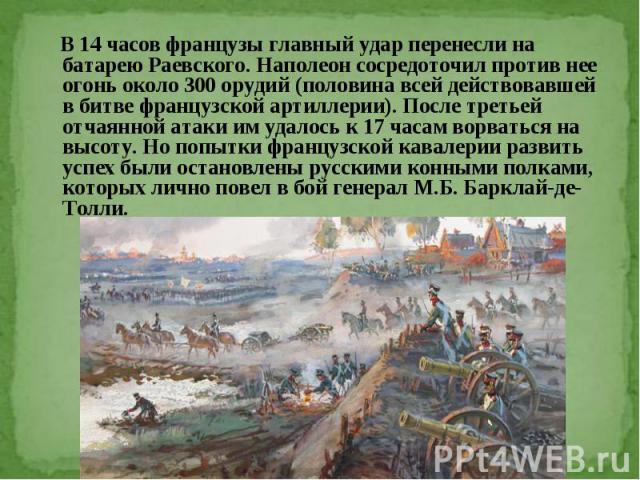 В 14 часов французы главный удар перенесли на батарею Раевского. Наполеон сосредоточил против нее огонь около 300 орудий (половина всей действовавшей в битве французской артиллерии). После третьей отчаянной атаки им удалось к 17 часам ворваться на в…