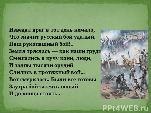 Изведал враг в тот день немало, Что значит русский бой удалый, Наш рукопашный бой!.. Земля тряслась — как наши груди; Смешались в кучу кони, люди, И залпы тысячи орудий Слились в протяжный вой... Вот смерклось. Были все готовы Заутра бой затеять нов…