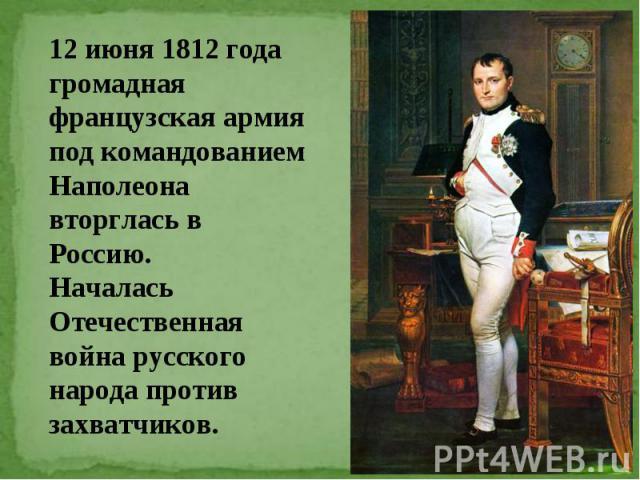 12 июня 1812 года громадная французская армия под командованием Наполеона вторглась в Россию. Началась Отечественная война русского народа против захватчиков.